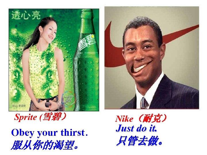 Sprite (雪碧) Obey your thirst. 服从你的渴望。 Nike(耐克) Just do it. 只管去做。