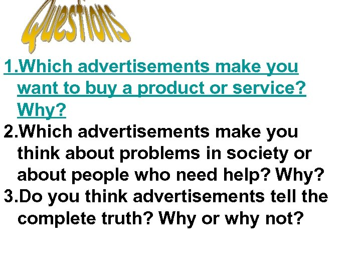 1. Which advertisements make you want to buy a product or service? Why? 2.