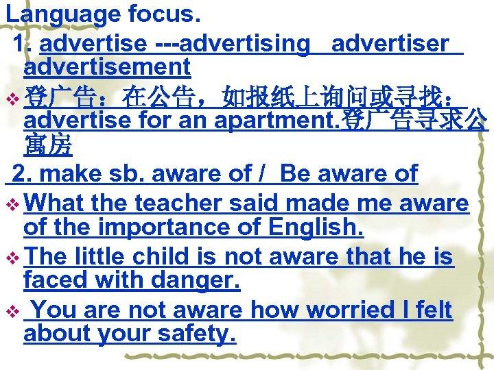 Language focus. 1. advertise ---advertising advertiser advertisement v 登广告:在公告,如报纸上询问或寻找: advertise for an apartment. 登广告寻求公