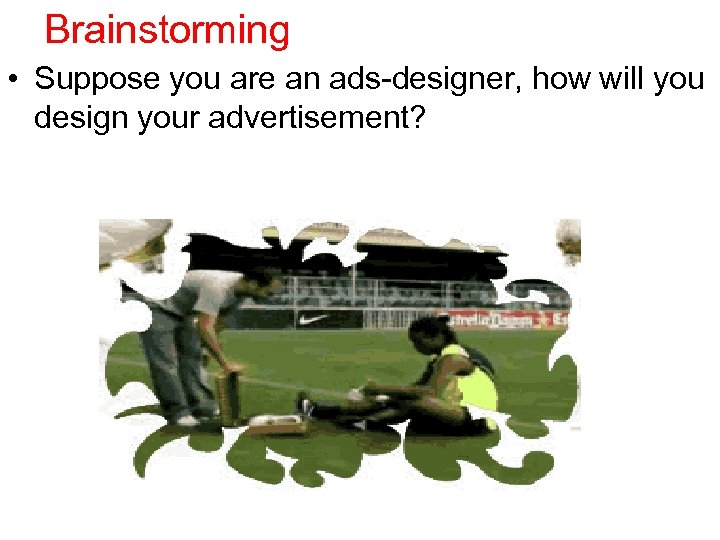 Brainstorming • Suppose you are an ads-designer, how will you design your advertisement?