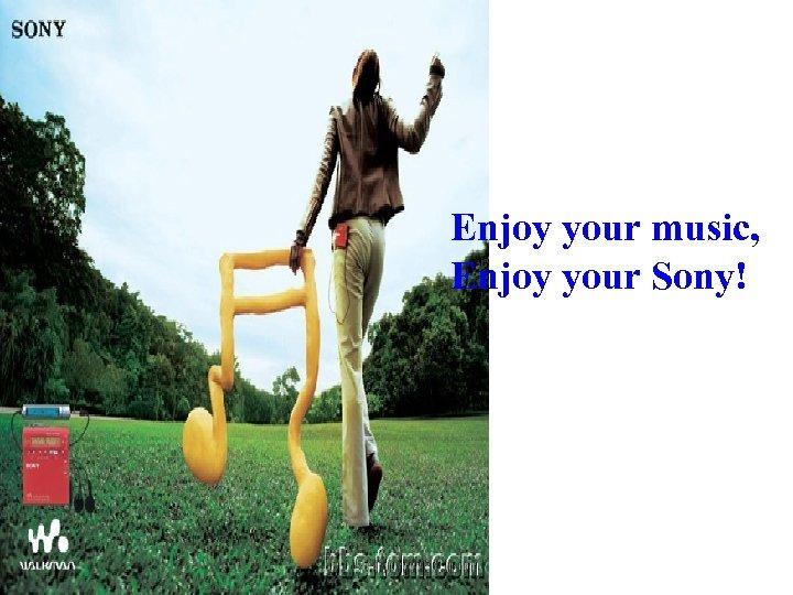 Enjoy your music, Enjoy your Sony!