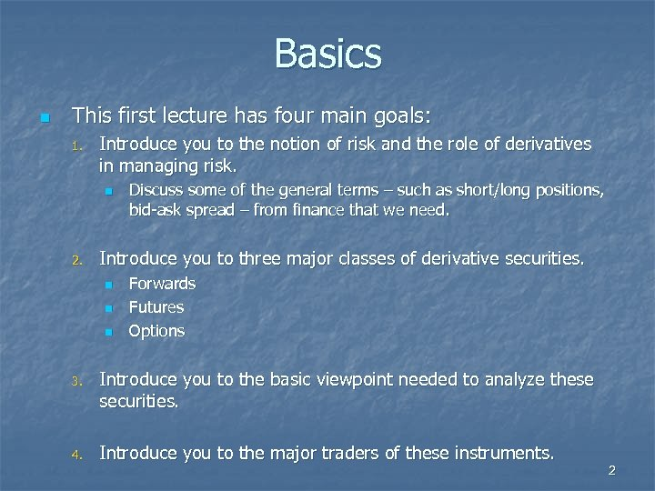 Basics n This first lecture has four main goals: 1. Introduce you to the