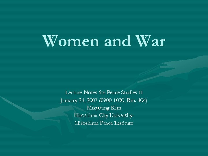 Women and War Lecture Notes for Peace Studies II January 24, 2007 (0900 -1030,