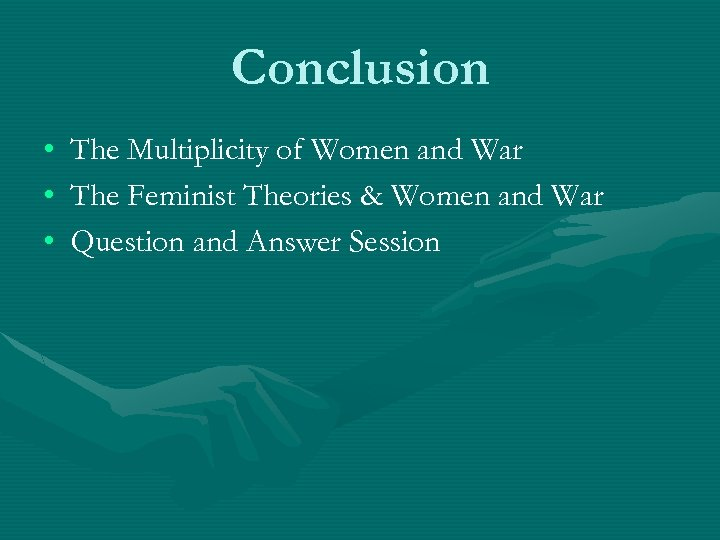 Conclusion • • • The Multiplicity of Women and War The Feminist Theories &