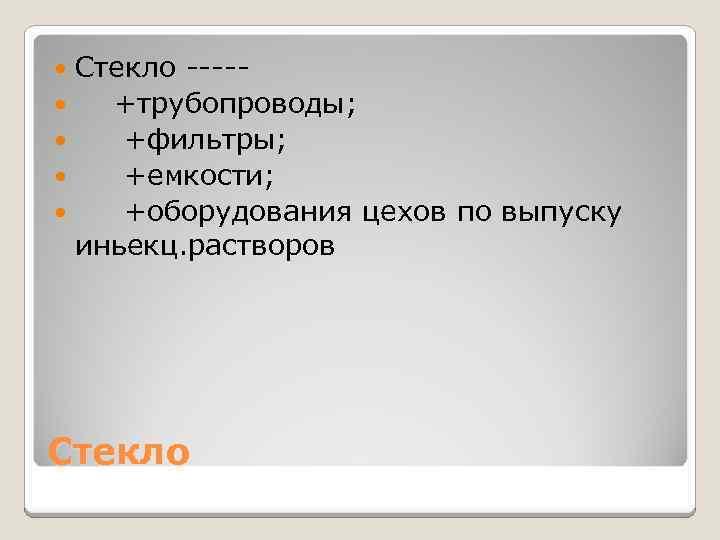 Стекло ---- +трубопроводы; +фильтры; +емкости; +оборудования цехов по выпуску иньекц. растворов Стекло