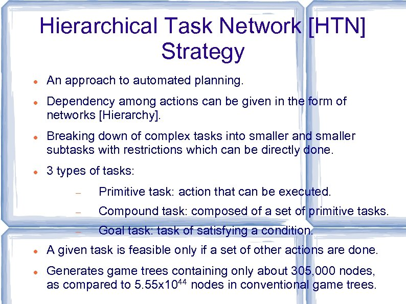 Hierarchical Task Network [HTN] Strategy An approach to automated planning. Dependency among actions can
