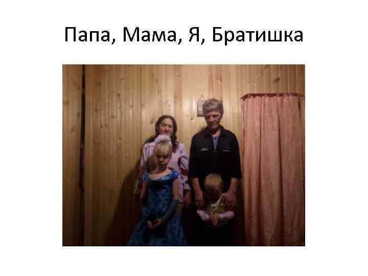 Папа, Мама, Я, Братишка
