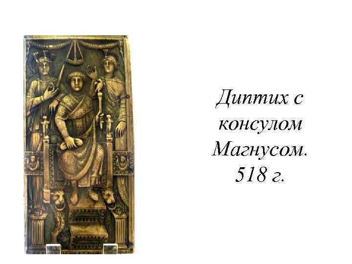 Диптих с консулом Магнусом. 518 г.