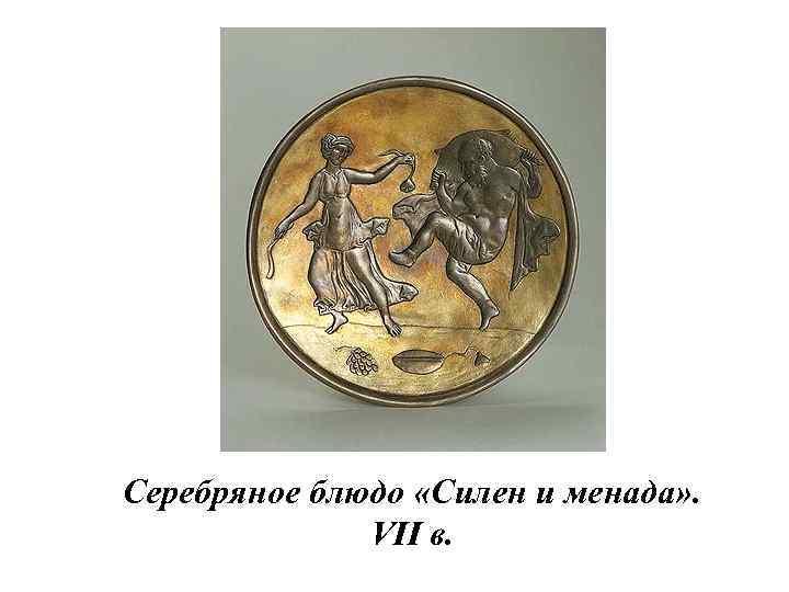 Серебряное блюдо «Силен и менада» . VII в.
