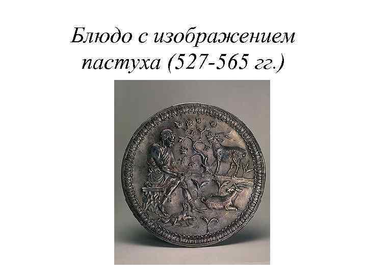 Блюдо с изображением пастуха (527 -565 гг. )