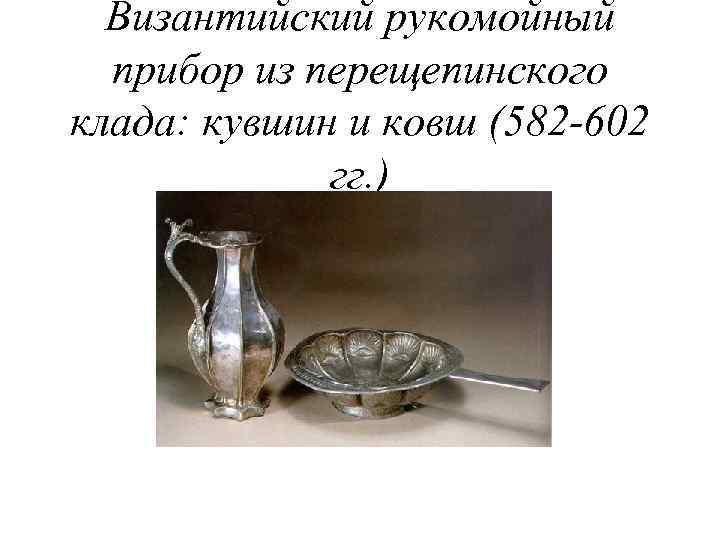 Византийский рукомойный прибор из перещепинского клада: кувшин и ковш (582 -602 гг. )