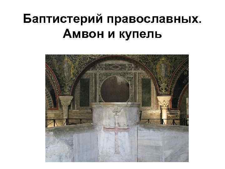 Баптистерий православных. Амвон и купель