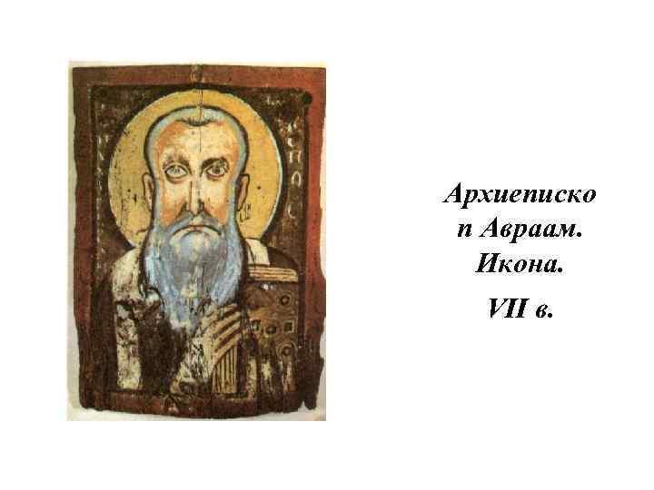 Архиеписко п Авраам. Икона. VII в.