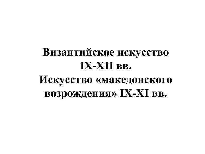 Византийское искусство IX-XII вв. Искусство «македонского возрождения» IX-XI вв.