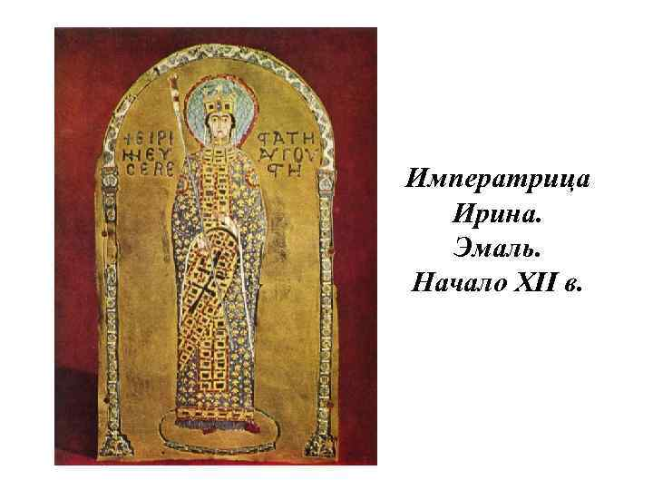 Императрица Ирина. Эмаль. Начало XII в.