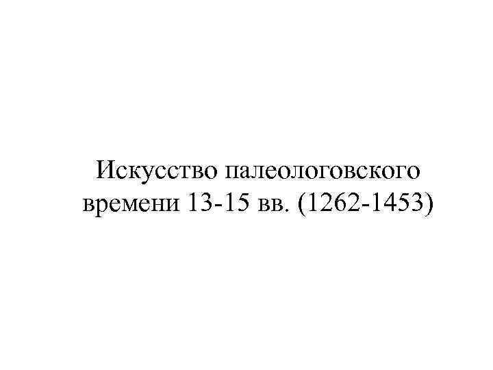 Искусство палеологовского времени 13 -15 вв. (1262 -1453)