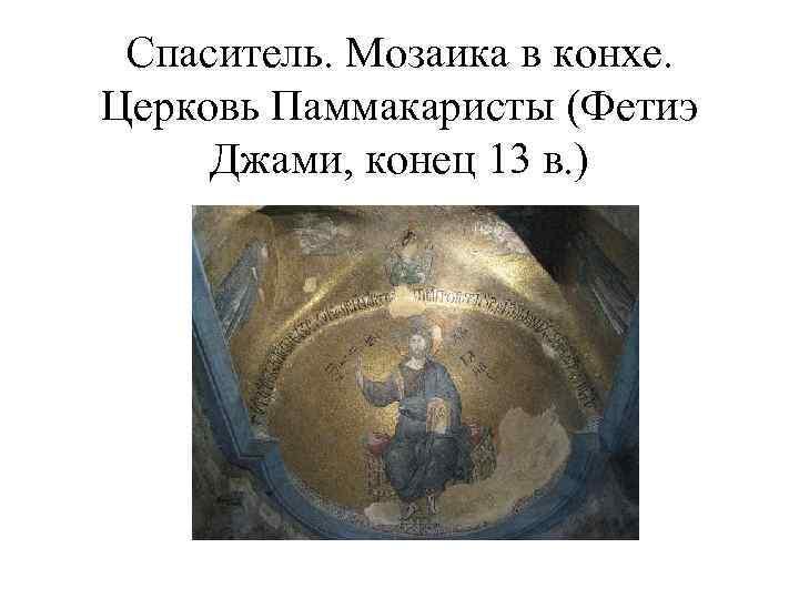 Спаситель. Мозаика в конхе. Церковь Паммакаристы (Фетиэ Джами, конец 13 в. )