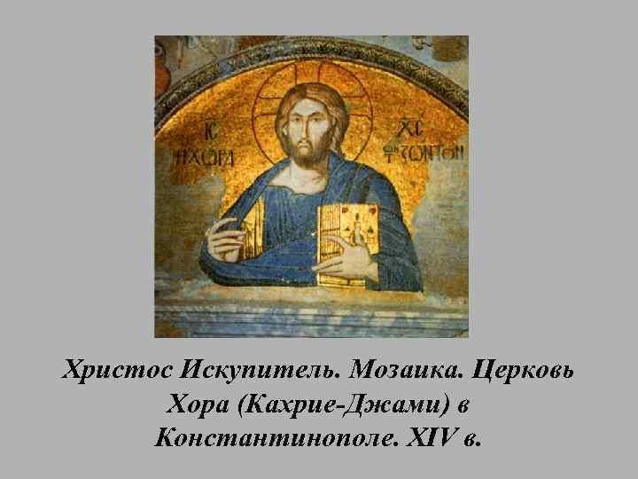 Христос Искупитель. Мозаика. Церковь Хора (Кахрие-Джами) в Константинополе. XIV в.