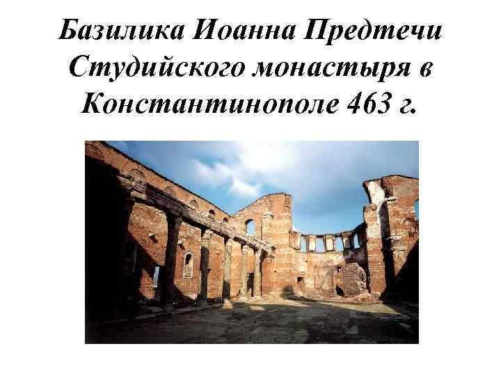 Базилика Иоанна Предтечи Студийского монастыря в Константинополе 463 г.