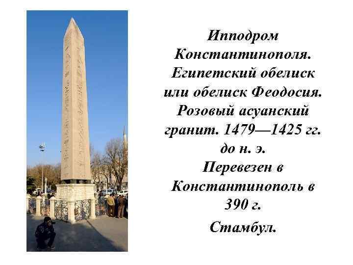 Ипподром Константинополя. Египетский обелиск или обелиск Феодосия. Розовый асуанский гранит. 1479— 1425 гг. до