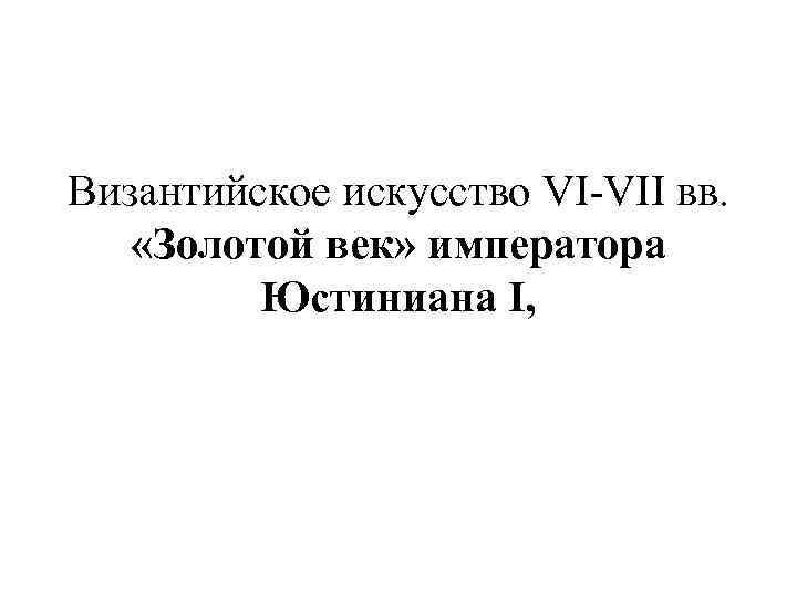Византийское искусство VI-VII вв. «Золотой век» императора Юстиниана I,