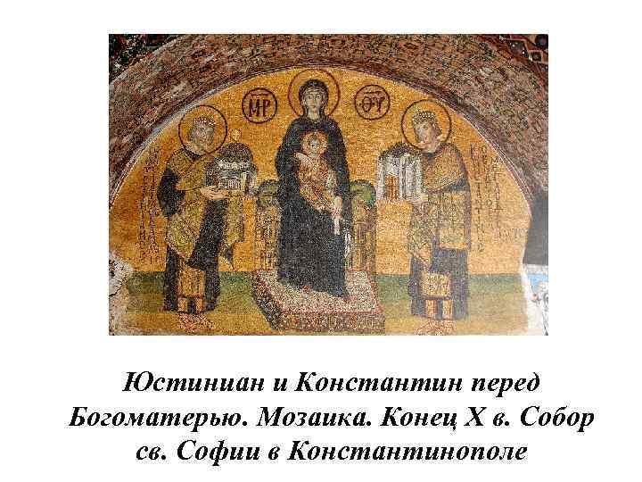 Юстиниан и Константин перед Богоматерью. Мозаика. Конец X в. Собор св. Софии в Константинополе