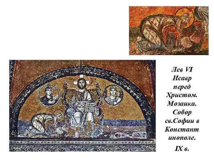 Лев VI Исавр перед Христом. Мозаика. Собор св. Софии в Констант инополе. IX в.