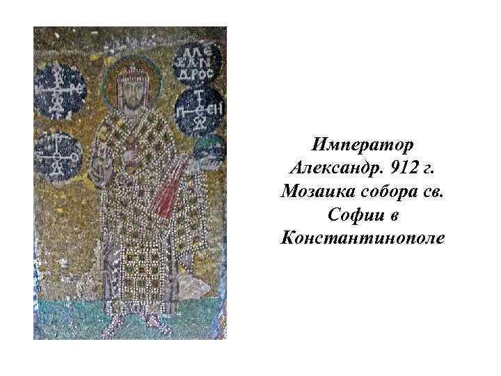 Император Александр. 912 г. Мозаика собора св. Софии в Константинополе