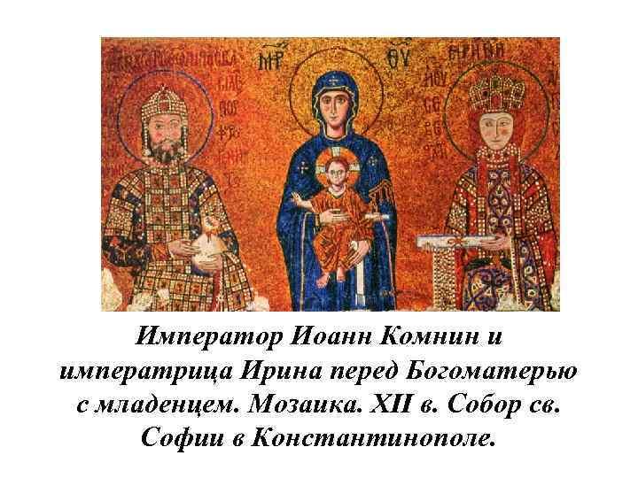 Император Иоанн Комнин и императрица Ирина перед Богоматерью с младенцем. Мозаика. XII в. Собор