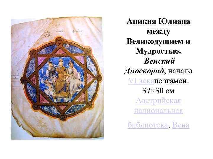 Аникия Юлиана между Великодушием и Мудростью. Венский Диоскорид, начало VI векапергамен. 37× 30 см