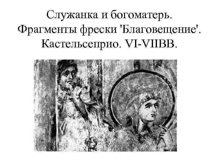 Служанка и богоматерь. Фрагменты фрески 'Благовещение'. Кастельсеприо. VI-VIIBB.