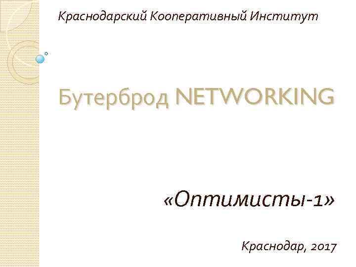 Краснодарский Кооперативный Институт Бутерброд NETWORKING «Оптимисты-1» Краснодар, 2017