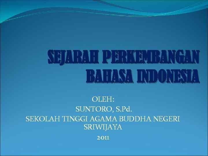 SEJARAH PERKEMBANGAN BAHASA INDONESIA OLEH: SUNTORO, S. Pd. SEKOLAH TINGGI AGAMA BUDDHA NEGERI SRIWIJAYA