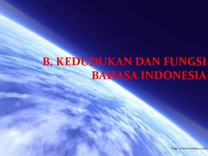 B. KEDUDUKAN DAN FUNGSI BAHASA INDONESIA