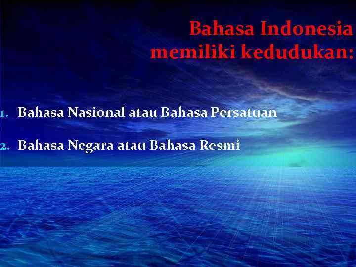 Bahasa Indonesia memiliki kedudukan: 1. Bahasa Nasional atau Bahasa Persatuan 2. Bahasa Negara atau