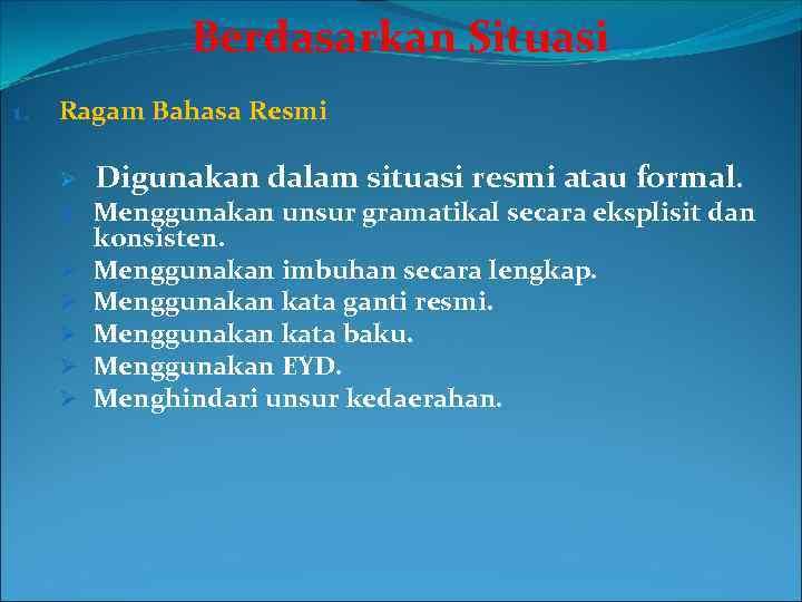 Berdasarkan Situasi 1. Ragam Bahasa Resmi Ø Digunakan dalam situasi resmi atau formal. Ø