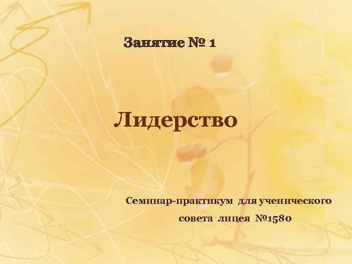 Занятие № 1 Лидерство Семинар-практикум для ученического совета лицея № 1580
