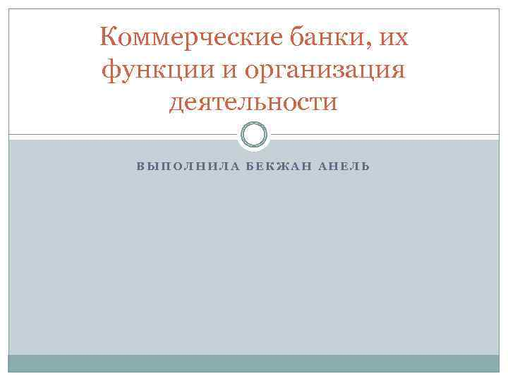Коммерческие банки, их функции и организация деятельности ВЫПОЛНИЛА БЕКЖАН АНЕЛЬ