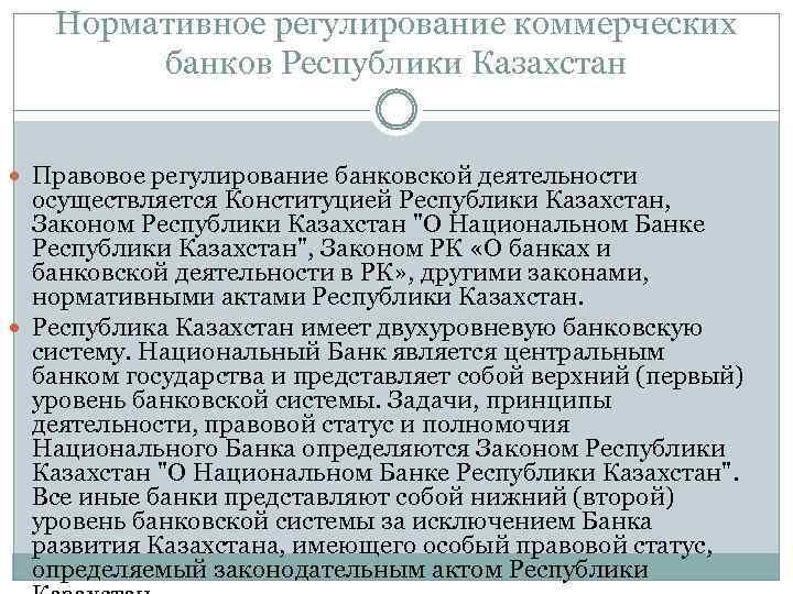 Нормативное регулирование коммерческих банков Республики Казахстан Правовое регулирование банковской деятельности осуществляется Конституцией Республики Казахстан,