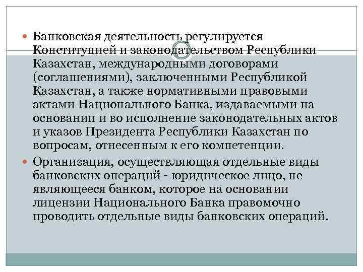 Банковская деятельность регулируется Конституцией и законодательством Республики Казахстан, международными договорами (соглашениями), заключенными Республикой