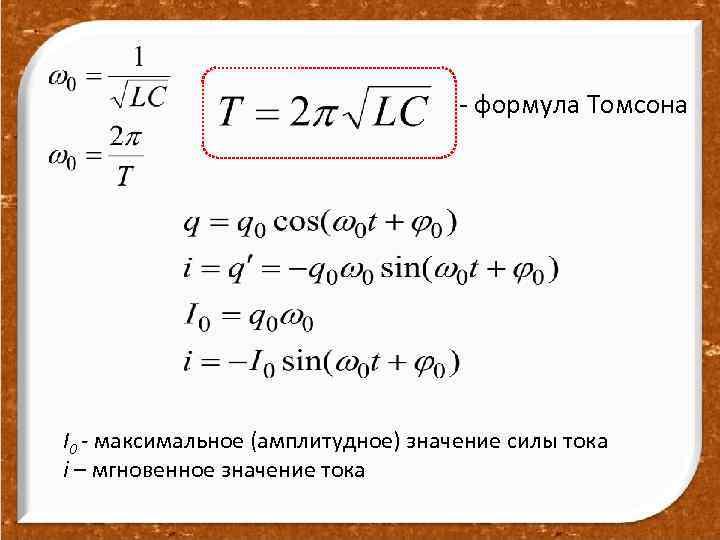 - формула Томсона I 0 - максимальное (амплитудное) значение силы тока i – мгновенное