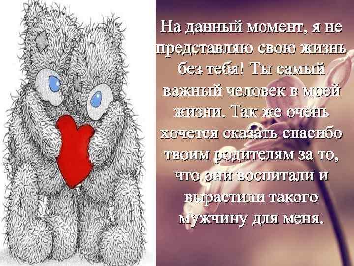 На данный момент, я не представляю свою жизнь без тебя! Ты самый важный человек