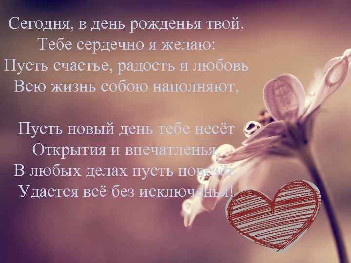 Сегодня, в день рожденья твой. Тебе сердечно я желаю: Пусть счастье, радость и любовь
