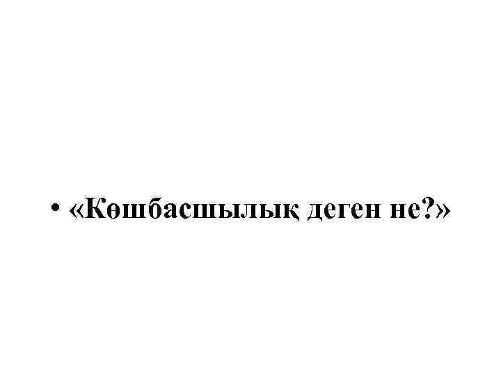 • «Көшбасшылық деген не? »