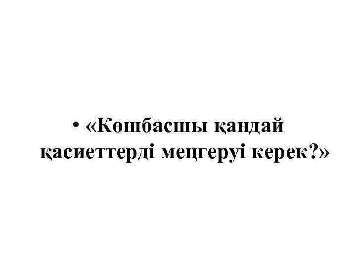 • «Көшбасшы қандай қасиеттерді меңгеруі керек? »