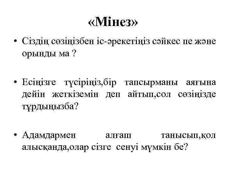 «Мінез» • Сіздің сөзіңізбен іс-әрекетіңіз сәйкес пе және орынды ма ? • Есіңізге