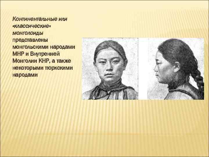 Континентальные или «классические» монголоиды представлены монгольскими народами МНР и Внутренней Монголии КНР, а также