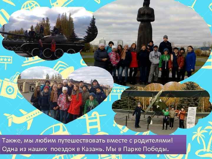 Также, мы любим путешествовать вместе с родителями! Одна из наших поездок в Казань. Мы