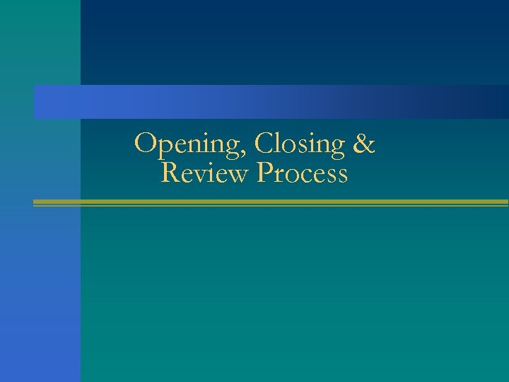 Opening, Closing & Review Process