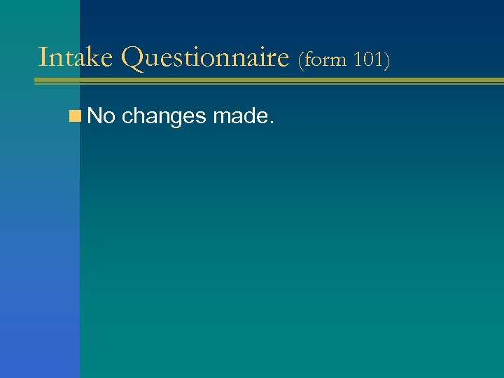 Intake Questionnaire (form 101) n No changes made.